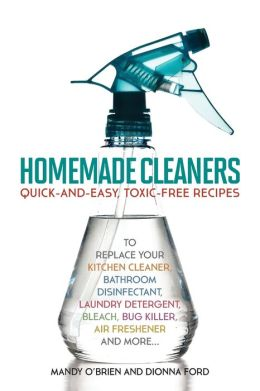 Homemade Cleaners: Quick-and-Easy, Toxin-Free Recipes to Replace Your Kitchen Cleaner, Bathroom Disinfectant, Laundry Detergent, Bleach, Bug Killer, Air Freshener, and more