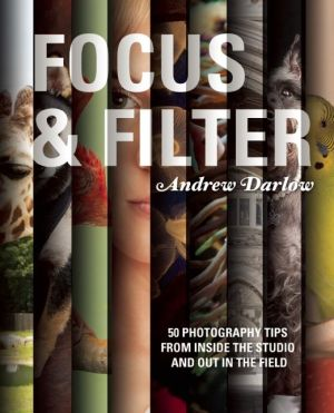 Focus and Filter: 50 Photography Tips from Inside the Studio and Out in the Field