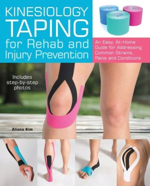 Kinesiology Taping for Rehab and Injury Prevention: An Easy, At-Home Guide for Overcoming 50 Common Strains, Pains and Conditions