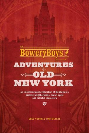 The Bowery Boys: Adventures in Old New York: An Unconventional Exploration of Manhattan's Historic Neighborhoods, Secret Spots and Colorful Personalities