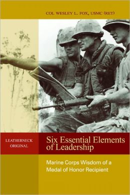 Six Essential Elements of Leadership: Marine Corps Wisdom from a Medal of Honor Recipient
