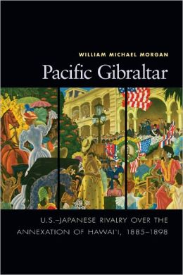 Pacific Gibraltar: U.S.-Japanese Rivalry over the Annexation of Hawai'i, 1885-1898