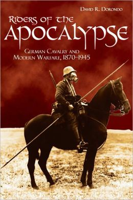 Riders of the Apocalypse: German Cavalry and Modern Warfare, 1870 1945