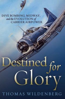 Destined for Glory: Dive Bombing, Midway, and the Evolution of Carrier Airpower