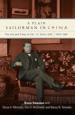 A Plain Sailorman in China: The Life of and Times of Cdr. I.V. Gillis, USN, 1875-1948