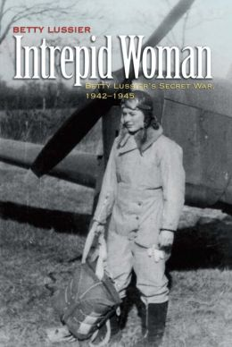 Intrepid Woman: Betty Lussier's Secret War, 1942-1945