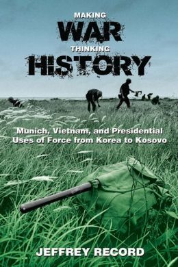 Making War, Thinking History: Munich, Vietnam, and Presidential Uses of Force from Korea to Kosovo