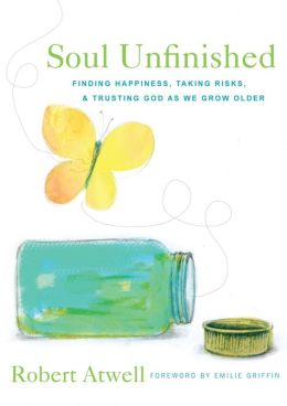 Soul Unfinished: Finding Happiness, Taking Risks, and Trusting God as We Grow Older