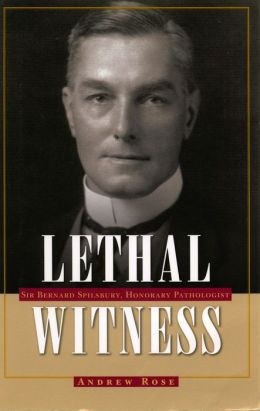 Lethal Witness: Sir Bernard Spilsbury, Honorary Pathologist