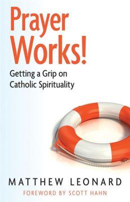 Prayer Works!: Getting a Grip on Catholic Spirituality