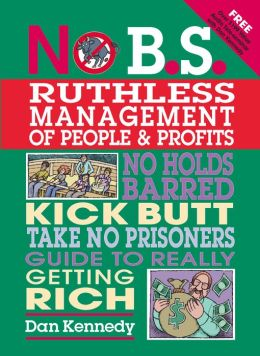 No B.S. Ruthless Management of People and Profits: No Holds Barred Kick Butt Take No Prisoners Guide to Really Getting Rich