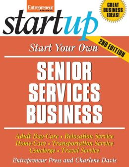 Start Your Own Senior Services Business: Homecare, Transportation, Travel, Adult Care, and More