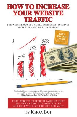 How To Increase Your Website Traffic: For Website Owners, Small Businesses, Internet Marketers and Web Developers