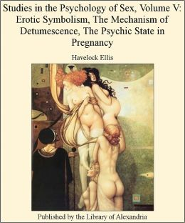 STUDIES IN THE PSYCHOLOGY OF SEX (Volume V) - EROTIC SYMBOLISM THE MECHANISM OF DETUMESCENCE THE PSYCHIC STATE IN PREGNANCY