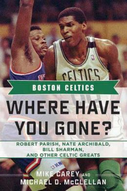 Boston Celtics: Where Have You Gone? Robert Parish, Nate Archibald, Bill Sharman and Other Celtic Greats