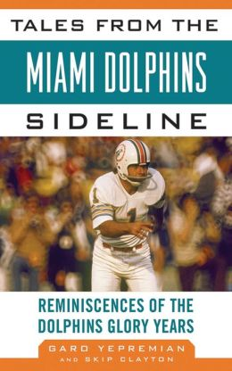 Tales from the Miami Dolphins Sideline: Reminiscences of the Dolphins Glory Years
