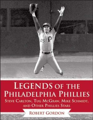 Legends of the Philadelphia Phillies: Steve Carlton, Tug McGraw, Mike Schmidt, and Other Phillies Stars