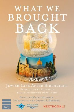 What We Brought Back: Jewish Life After Birthright: Reflections by Alumni of Taglit-Birthright Israel Trips