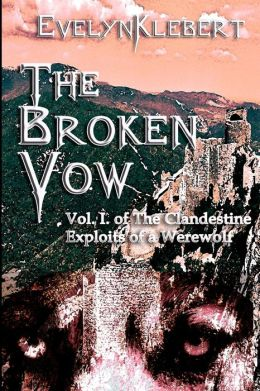 The Broken Vow: Vol. I of the Clandestine Exploits of a Werewolf