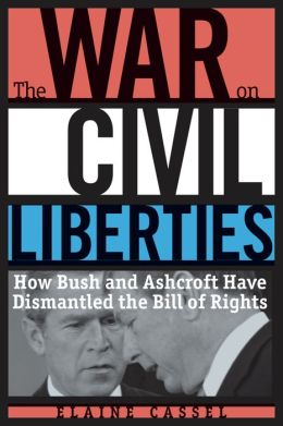 The War on Civil Liberties: How Bush and Ashcroft Have Dismantled the Bill of Rights