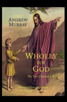 Wholly for God: The True Christian Life: A Series of Extracts from the Writings of William Law