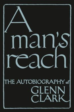 A Man's Reach: The Autobiography of Glenn Clark