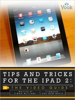 Tips and Tricks for the iPad 2: The Video Guide (Enhanced Edition)