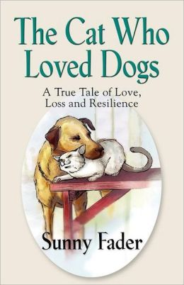 THE CAT WHO LOVED DOGS: A True Tale of Love, Loss and Resilience