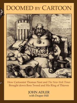 Doomed by Cartoon: How Cartoonist Thomas Nast and the New York Times Brought Down Boss Tweed and His Ring of Thieves