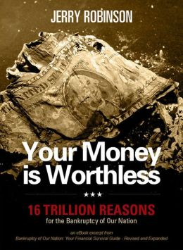 Your Money is Worthless: 16 Trillion Reasons for the Bankruptcy of Our Nation