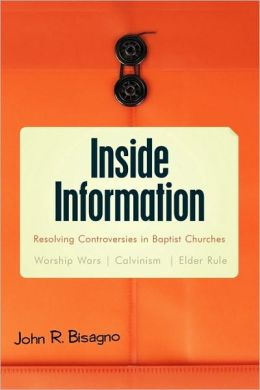 Inside Information: Resolving Controversies in Baptist Churches Worship Wars, Calvinism, Elder Rule