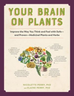 Your Brain on Plants: Improve the Way You Think and Feel with Safe-and Proven-Medicinal Plants and Herbs