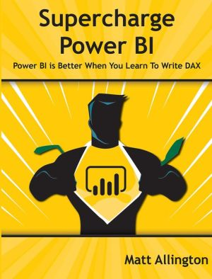 Super Charge Power BI: Power BI Is Better When You Learn to Write DAX