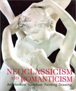 Neoclassicism and Romanticism : Architecture, Sculpture, Painting, Drawing