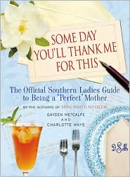 Some Day You'll Thank Me for This: The Official Southern Ladies' Guide to Being a Perfect Mother