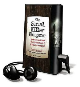 The Serial Killer Whisperer: How One Man's Tragedy Helped Unlock the Deadliest Secrets of the World's Most Terrifying Killers [With Earbuds]
