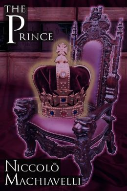 The Prince: Niccol Machiavelli's Classic Study in Leadership, Rising to Power, and Maintaining Authority, Originally Titled De Principatibus ( About Principalities )