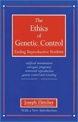 The Ethics of Genetic Control: Ending Reproductive Roulette: Artificial Insemination, Surrogate Pregnancy, Nonsexual Reproduction, Genetic Control