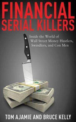 Financial Serial Killers: Inside the World of Wall Street Money Hustlers, Swindlers, and Con Men