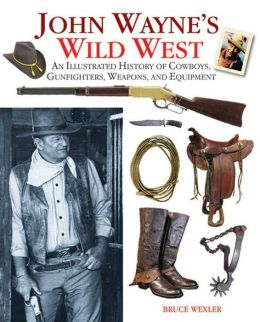 John Wayne's Wild West: An Illustrated History of Cowboys, Gunfights, Weapons, and Equipment