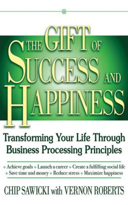 The Gift of Success and Happiness: Transforming Your Life Through Business Processing Principles