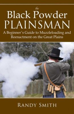 The Black Powder Plainsman: A Beginner's Guide to Muzzle-Loading and Reenactment on the Great Plains