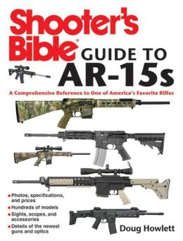 The Shooter's Bible Guide to AR-15s: A Comprehensive Reference to One of America's Favorite Rifles
