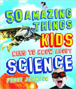 50 Amazing Things Kids Need to Know About Science Penny Johnson