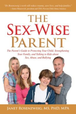 Sex-Wise Parent: The Parent's Guide to Protecting Your Child, Strengthening Your Family, and Talking to Kids About Sex, Abuse, and Bullying