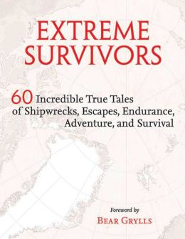 Extreme Survivors: 60 Incredible True Tales of Shipwrecks, Escapes, Endurance, Adventure, and Survival