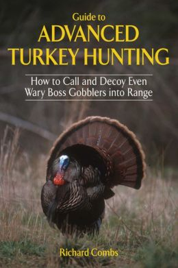 Guide to Advanced Turkey Hunting: How to Call and Decoy Even Wary Goss Gobblers into Range
