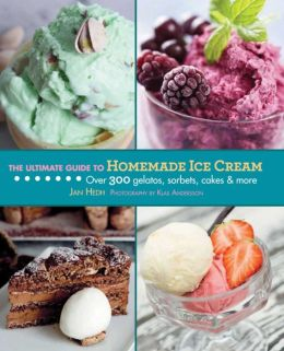The Ultimate Guide to Homemade Ice Cream: Over 300 Gelatos, Sorbets, Cakes & More