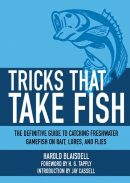 Tricks That Take Fish: The Definitive Guide to Catching Freshwater Gamefish on Bait, Lures, and Flies