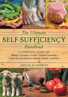 The Ultimate Self-Sufficiency Handbook: A Complete Guide to Baking, Crafts, Gardening, Preserving Your Harvest, Raising Animals, and More